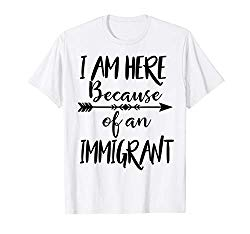 I am here because of an immigrant